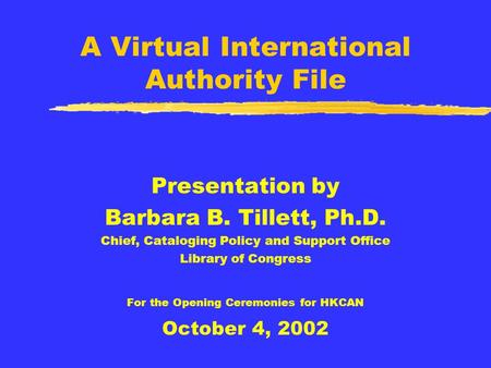 A Virtual International Authority File Presentation by Barbara B. Tillett, Ph.D. Chief, Cataloging Policy and Support Office Library of Congress For the.