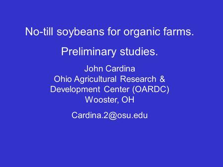 No-till soybeans for organic farms. Preliminary studies. John Cardina Ohio Agricultural Research & Development Center (OARDC) Wooster, OH