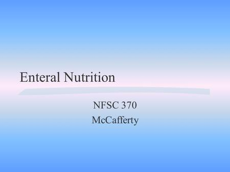 Enteral Nutrition NFSC 370 McCafferty A. Definition: Utilization of the GI tract to supply nutrients l l l.