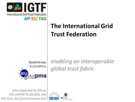 David Groep EUGridPMA The International Grid Trust Federation enabling an interoperable global trust fabric also supported by EGI.eu EGI-InSPIRE RI-261323,