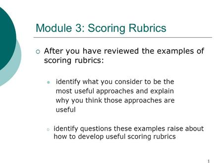 1 Module 3: Scoring Rubrics  After you have reviewed the examples of scoring rubrics: identify what you consider to be the most useful approaches and.