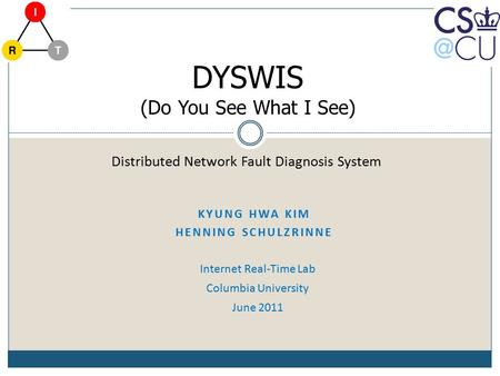 KYUNG HWA KIM HENNING SCHULZRINNE Internet Real-Time Lab Columbia University June 2011 Distributed Network Fault Diagnosis System DYSWIS (Do You See What.