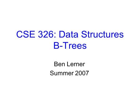 CSE 326: Data Structures B-Trees Ben Lerner Summer 2007.