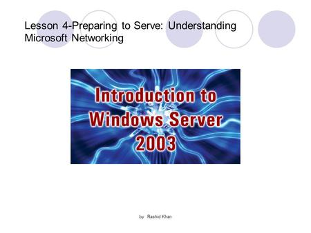 By Rashid Khan Lesson 4-Preparing to Serve: Understanding Microsoft Networking.