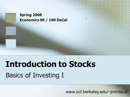 Introduction to Stocks Basics of Investing I Spring 2008 Economics 98 / 198 DeCal` www.ocf.berkeley.edu/~jml/decal.