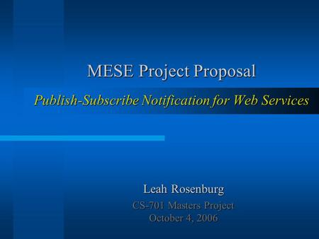 MESE Project Proposal Publish-Subscribe Notification for Web Services Leah Rosenburg CS-701 Masters Project October 4, 2006.