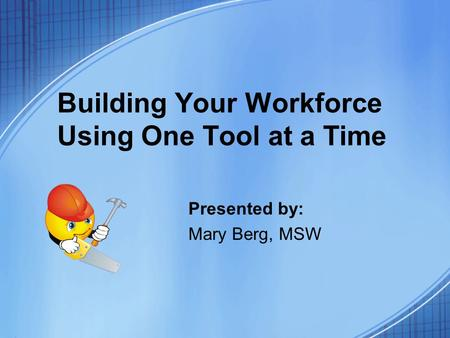 Building Your Workforce Using One Tool at a Time Presented by: Mary Berg, MSW.