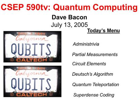 CSEP 590tv: Quantum Computing Dave Bacon July 13, 2005 Today's Menu Deutsch's Algorithm Quantum Teleportation Administrivia Circuit Elements Partial Measurements.