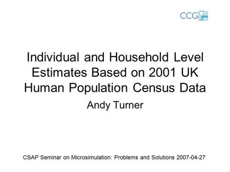 Individual and Household Level Estimates Based on 2001 UK Human Population Census Data Andy Turner CSAP Seminar on Microsimulation: Problems and Solutions.