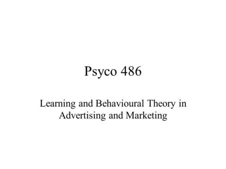 Psyco 486 Learning and Behavioural Theory in Advertising and Marketing.