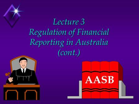 Lecture 3 Regulation of Financial Reporting in Australia (cont.) AASB.