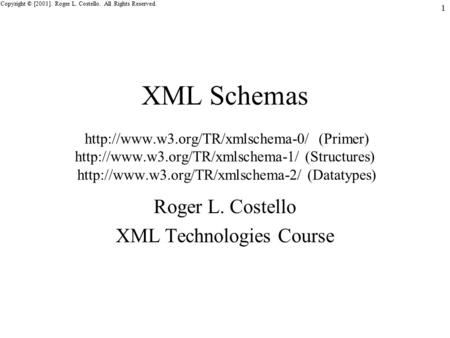 Copyright © [2001]. Roger L. Costello. All Rights Reserved. 1 XML Schemas  (Primer)