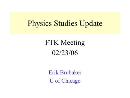 Physics Studies Update FTK Meeting 02/23/06 Erik Brubaker U of Chicago.