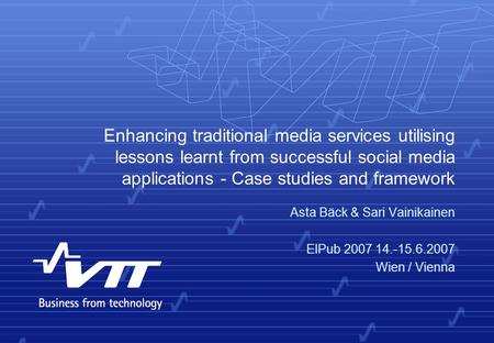 Enhancing traditional media services utilising lessons learnt from successful social media applications - Case studies and framework Asta Bäck & Sari Vainikainen.