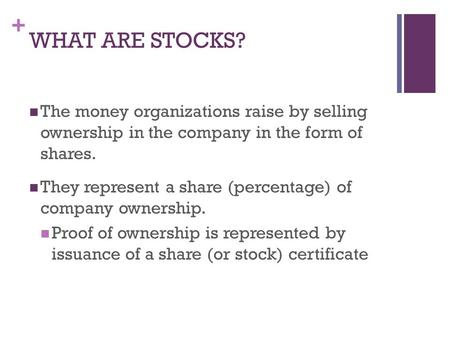 + WHAT ARE STOCKS? The money organizations raise by selling ownership in the company in the form of shares. They represent a share (percentage) of company.