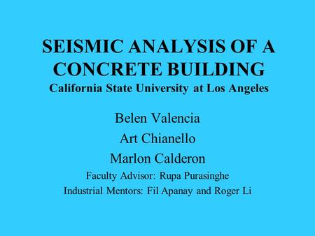 SEISMIC ANALYSIS OF A CONCRETE BUILDING California State University at Los Angeles Belen Valencia Art Chianello Marlon Calderon Faculty Advisor: Rupa Purasinghe.