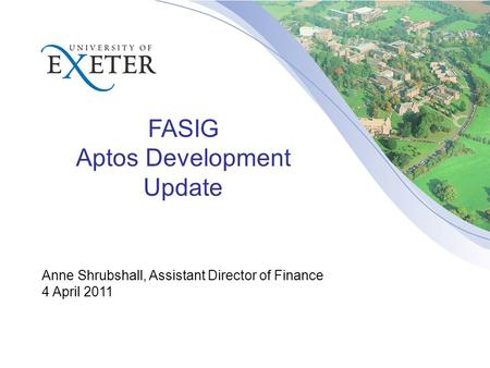 FASIG Aptos Development Update Anne Shrubshall, Assistant Director of Finance 4 April 2011.