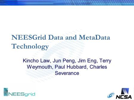 NEESGrid Data and MetaData Technology Kincho Law, Jun Peng, Jim Eng, Terry Weymouth, Paul Hubbard, Charles Severance.