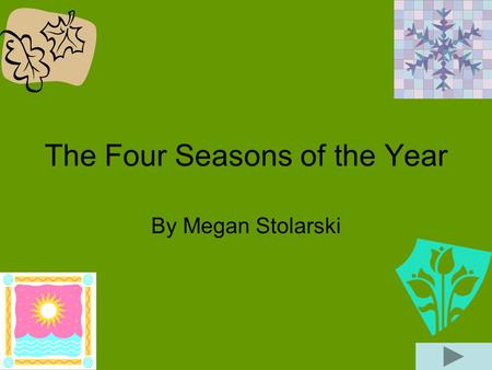 The Four Seasons of the Year By Megan Stolarski. Winter Winter is the season that produces snow and cold temperatures. During the winter is when water.