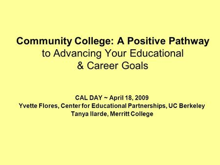 Community College: A Positive Pathway to Advancing Your Educational & Career Goals CAL DAY ~ April 18, 2009 Yvette Flores, Center for Educational Partnerships,