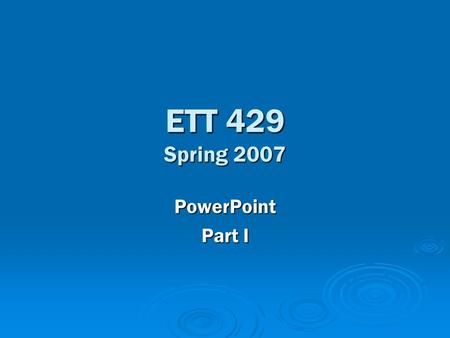 ETT 429 Spring 2007 PowerPoint Part I. PowerPoint 101  PowerPoint (working definition) – A software program designed to allow a user to create presentations.