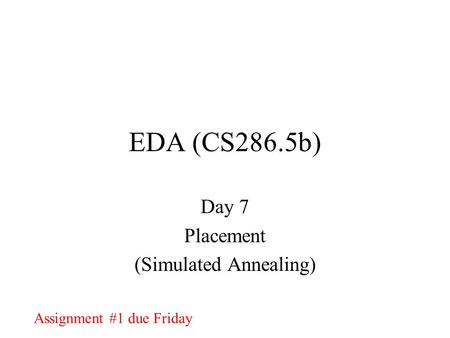 EDA (CS286.5b) Day 7 Placement (Simulated Annealing) Assignment #1 due Friday.