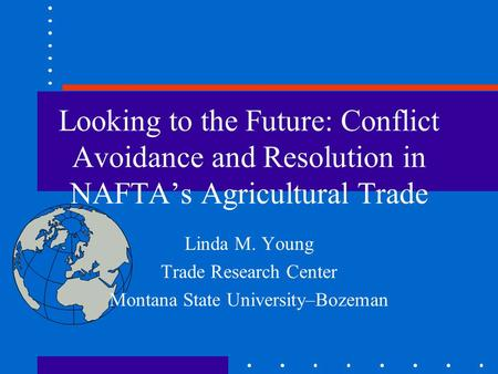Looking to the Future: Conflict Avoidance and Resolution in NAFTA's Agricultural Trade Linda M. Young Trade Research Center Montana State University–Bozeman.