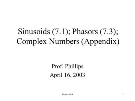 Lecture 191 Sinusoids (7.1); Phasors (7.3); Complex Numbers (Appendix) Prof. Phillips April 16, 2003.