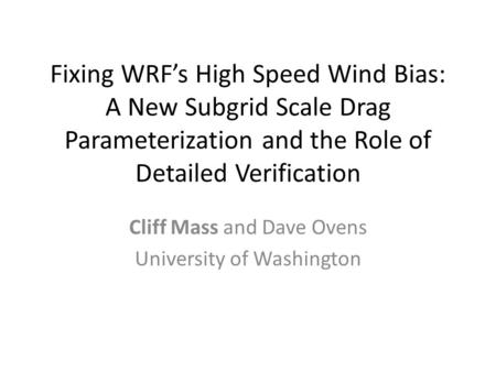Fixing WRF's High Speed Wind Bias: A New Subgrid Scale Drag Parameterization and the Role of Detailed Verification Cliff Mass and Dave Ovens University.