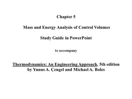 Chapter 5 Mass and Energy Analysis of Control Volumes Study Guide in PowerPoint to accompany Thermodynamics: An Engineering Approach, 5th edition by Yunus.