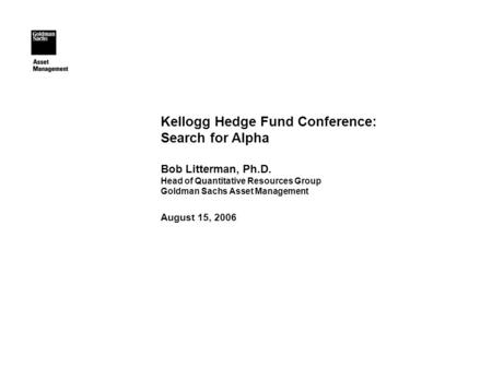 Kellogg Hedge Fund Conference: Search for Alpha Bob Litterman, Ph.D. Head of Quantitative Resources Group Goldman Sachs Asset Management August 15, 2006.