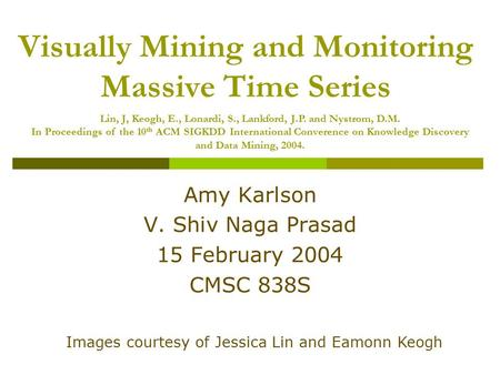 Visually Mining and Monitoring Massive Time Series Amy Karlson V. Shiv Naga Prasad 15 February 2004 CMSC 838S Images courtesy of Jessica Lin and Eamonn.