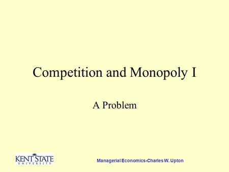 Managerial Economics-Charles W. Upton Competition and Monopoly I A Problem.