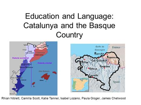 Education and Language: Catalunya and the Basque Country Rhian Niblett, Camilla Scott, Katie Tanner, Isabel Lozano, Paula Gloger, James Chetwood.