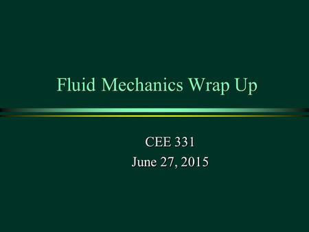 Fluid Mechanics Wrap Up CEE 331 June 27, 2015 CEE 331 June 27, 2015 