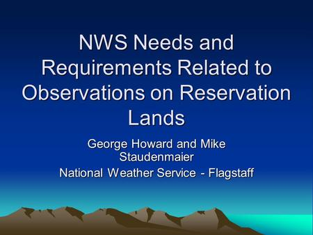 NWS Needs and Requirements Related to Observations on Reservation Lands George Howard and Mike Staudenmaier National Weather Service - Flagstaff.
