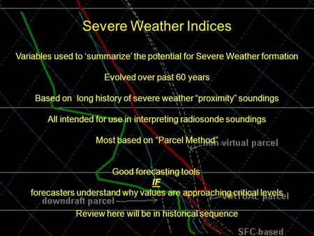 . Severe Weather Indices Variables used to 'summarize' the potential for Severe Weather formation Evolved over past 60 years Based on long history of severe.