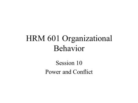 HRM 601 Organizational Behavior Session 10 Power and Conflict.