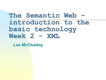 The Semantic Web – introduction to the basic technology Week 2 - XML Lee McCluskey.