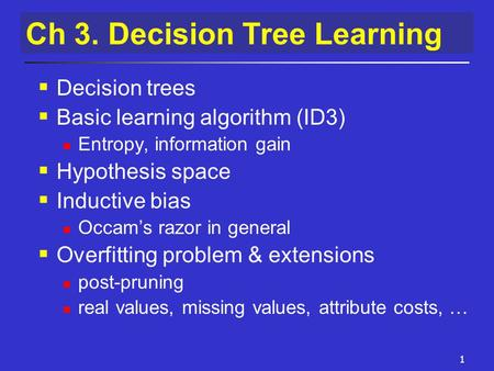1 Ch 3. Decision Tree Learning  Decision trees  Basic learning algorithm (ID3) Entropy, information gain  Hypothesis space  Inductive bias Occam's.