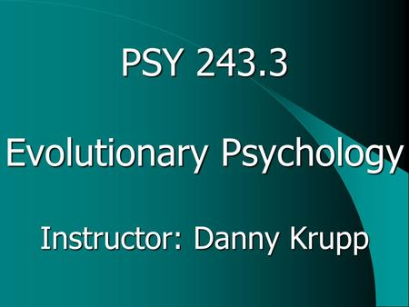 PSY 243.3 Evolutionary Psychology Instructor: Danny Krupp.