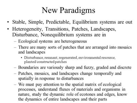 New Paradigms Stable, Simple, Predictable, Equilibrium systems are out Heterogeneity, Transitions, Patches, Landscapes, Disturbance, Nonequilibrium systems.