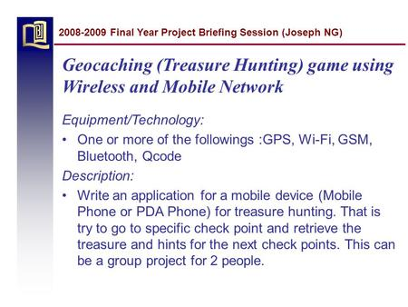 Geocaching (Treasure Hunting) game using Wireless and Mobile Network Equipment/Technology: One or more of the followings :GPS, Wi-Fi, GSM, Bluetooth, Qcode.