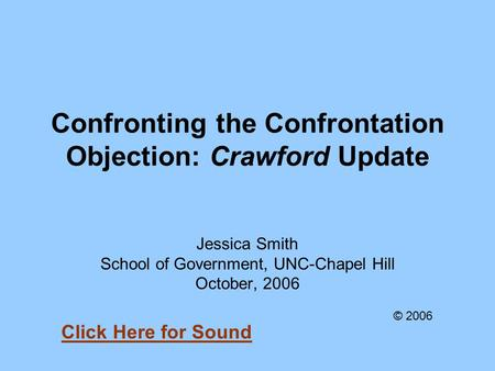 Confronting the Confrontation Objection: Crawford Update Jessica Smith School of Government, UNC-Chapel Hill October, 2006 © 2006 Click Here for Sound.