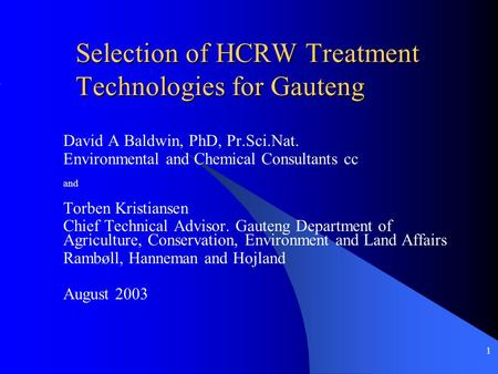 1 Selection of HCRW Treatment Technologies for Gauteng David A Baldwin, PhD, Pr.Sci.Nat. Environmental and Chemical Consultants cc and Torben Kristiansen.