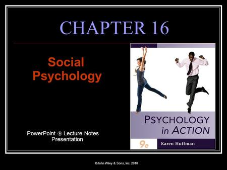 ©John Wiley & Sons, Inc. 2010 CHAPTER 16 Social Psychology PowerPoint  Lecture Notes Presentation.