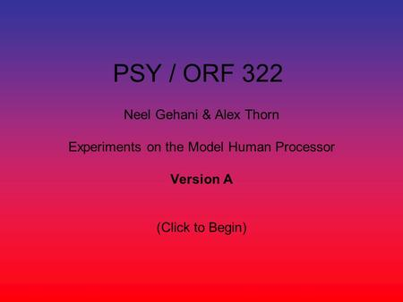 PSY / ORF 322 Neel Gehani & Alex Thorn Experiments on the Model Human Processor Version A (Click to Begin)
