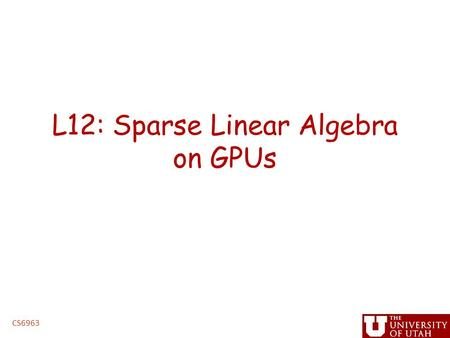 L12: Sparse Linear Algebra on GPUs CS6963. Administrative Issues Next assignment, triangular solve – Due 5PM, Monday, March 8 – handin cs6963 lab 3 ""