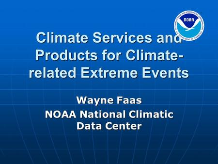 Climate Services and Products for Climate- related Extreme Events Wayne Faas NOAA National Climatic Data Center.