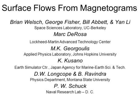 Surface Flows From Magnetograms Brian Welsch, George Fisher, Bill Abbett, & Yan Li Space Sciences Laboratory, UC-Berkeley Marc DeRosa Lockheed-Martin Advanced.